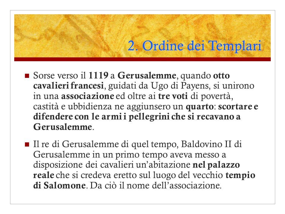 2. Ordine dei Templari Sorse verso il 1119 a Gerusalemme, quando otto cavalieri francesi, guidati da Ugo di Payens, si unirono in una associazione ed