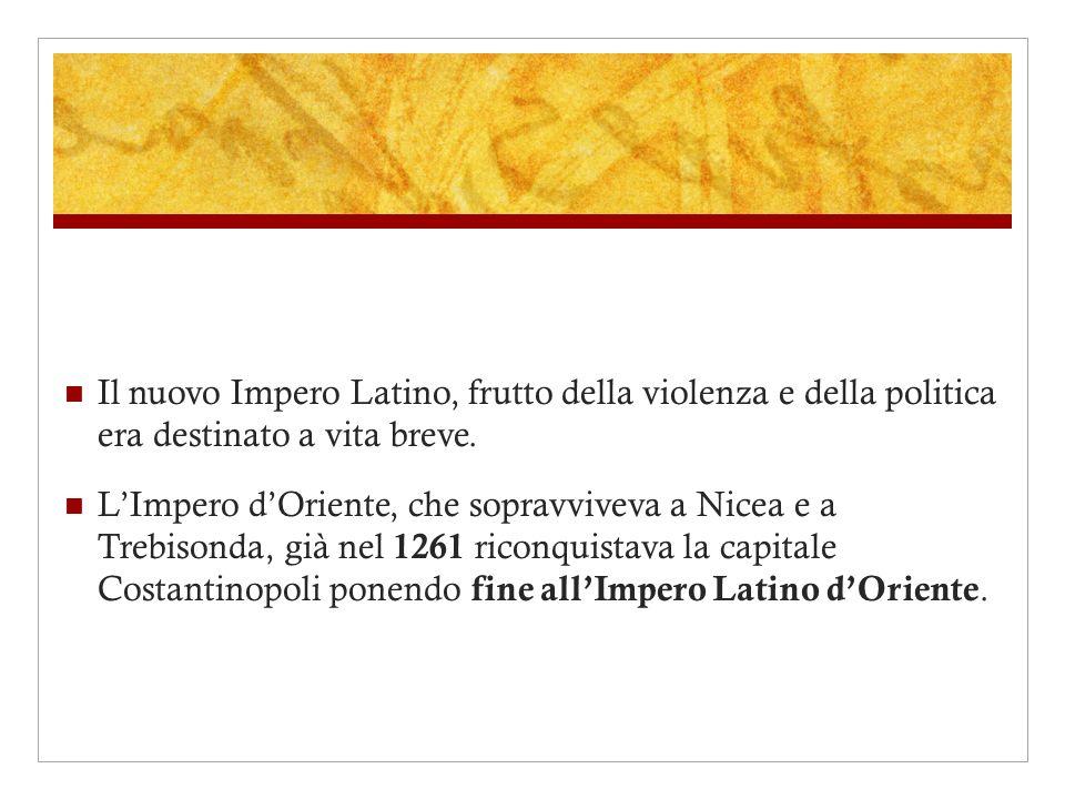 Il nuovo Impero Latino, frutto della violenza e della politica era destinato a vita breve. LImpero dOriente, che sopravviveva a Nicea e a Trebisonda,