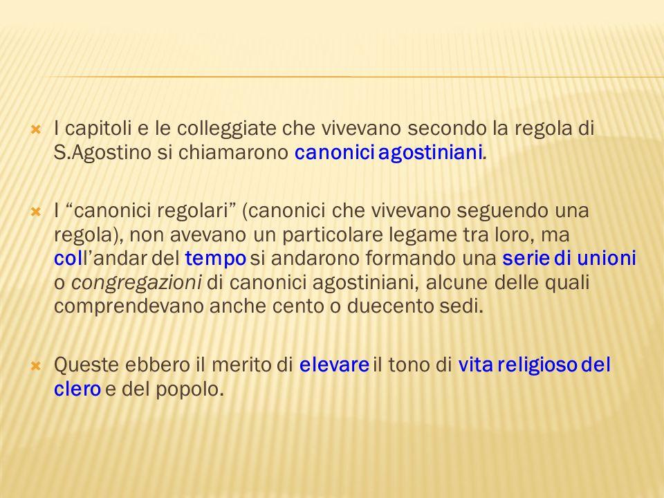 I capitoli e le colleggiate che vivevano secondo la regola di S.Agostino si chiamarono canonici agostiniani. I canonici regolari (canonici che vivevan