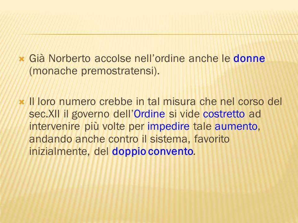 Già Norberto accolse nellordine anche le donne (monache premostratensi). Il loro numero crebbe in tal misura che nel corso del sec.XII il governo dell