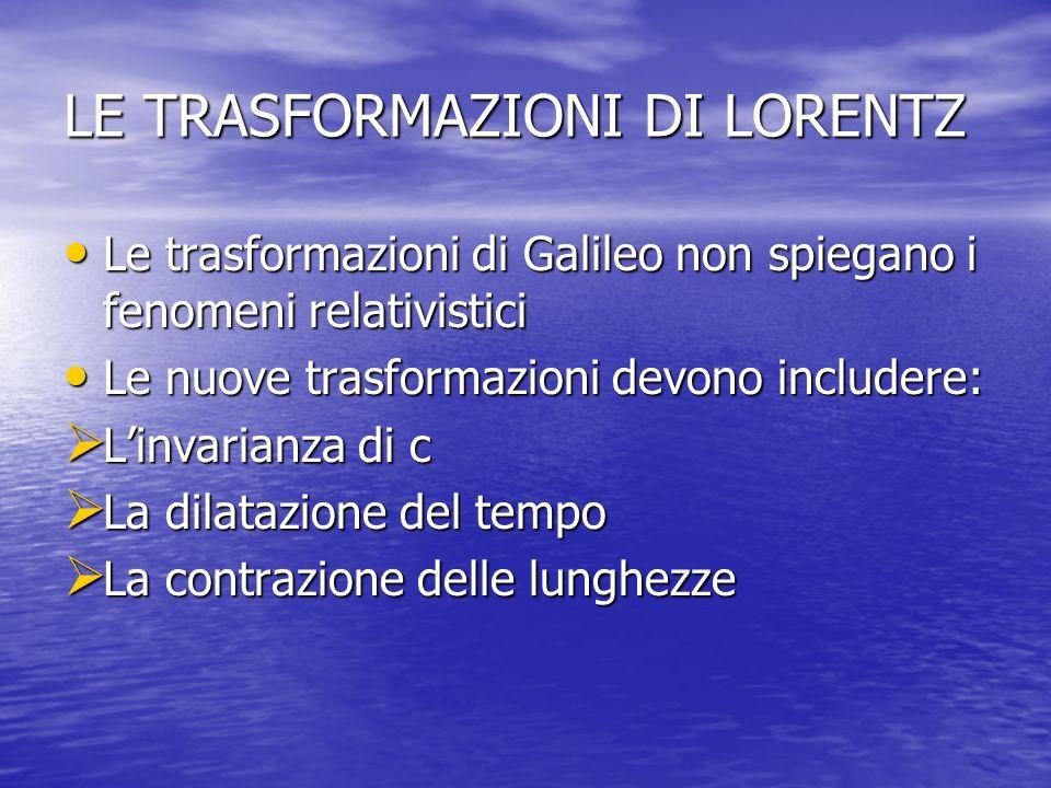 LE TRASFORMAZIONI DI LORENTZ Le trasformazioni di Galileo non spiegano i fenomeni relativistici Le trasformazioni di Galileo non spiegano i fenomeni r