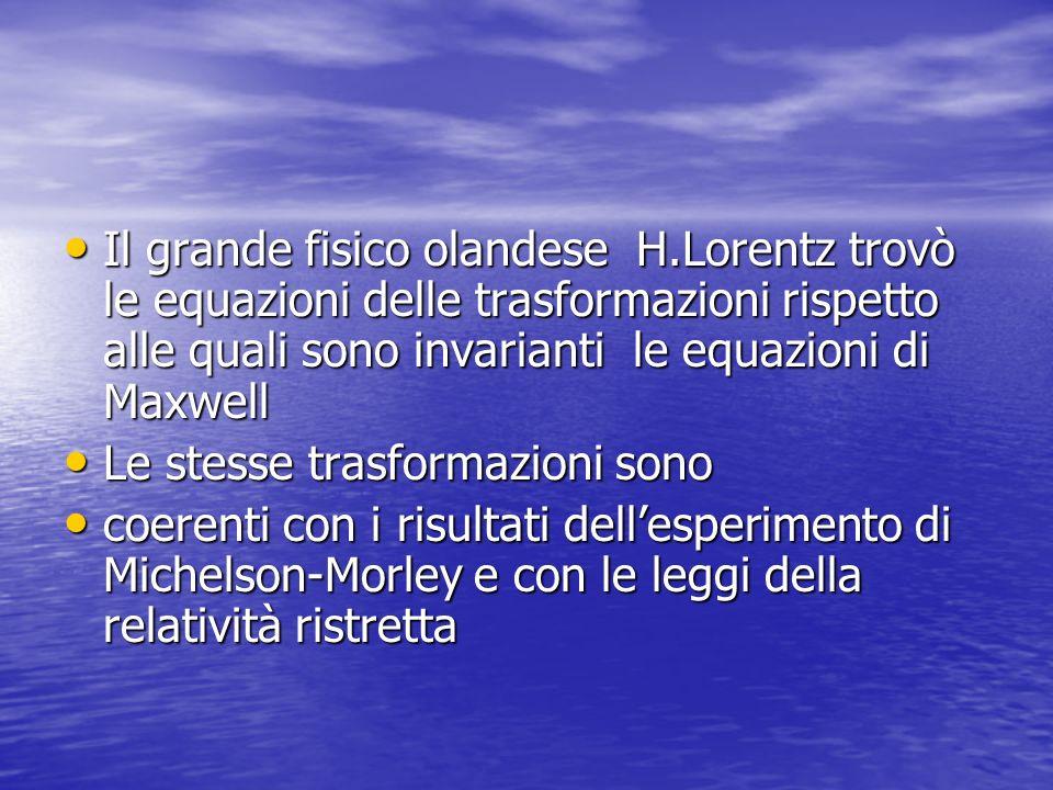 Il grande fisico olandese H.Lorentz trovò le equazioni delle trasformazioni rispetto alle quali sono invarianti le equazioni di Maxwell Il grande fisi