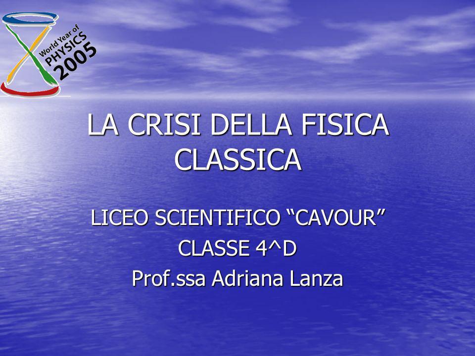 LA CRISI DELLA FISICA CLASSICA LICEO SCIENTIFICO CAVOUR CLASSE 4^D Prof.ssa Adriana Lanza