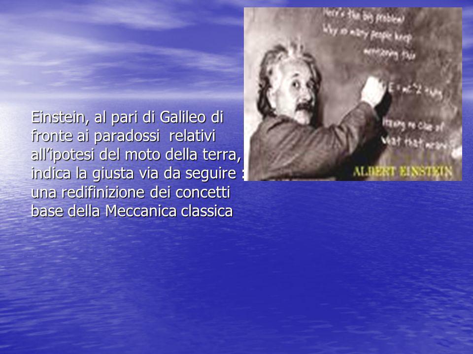 Einstein, al pari di Galileo di fronte ai paradossi relativi allipotesi del moto della terra, indica la giusta via da seguire : una redifinizione dei