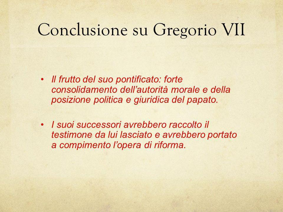 Conclusione su Gregorio VII Il frutto del suo pontificato: forte consolidamento dellautorità morale e della posizione politica e giuridica del papato.