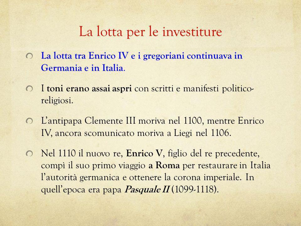 La lotta per le investiture La lotta tra Enrico IV e i gregoriani continuava in Germania e in Italia. I toni erano assai aspri con scritti e manifesti