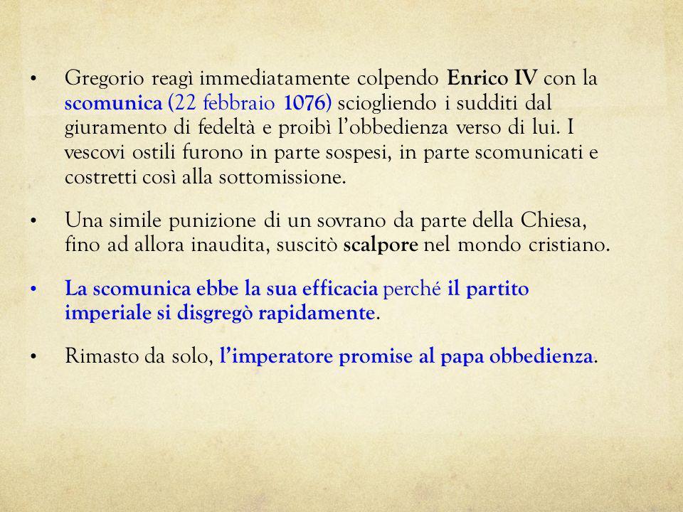 Gregorio reagì immediatamente colpendo Enrico IV con la scomunica (22 febbraio 1076 ) sciogliendo i sudditi dal giuramento di fedeltà e proibì lobbedi