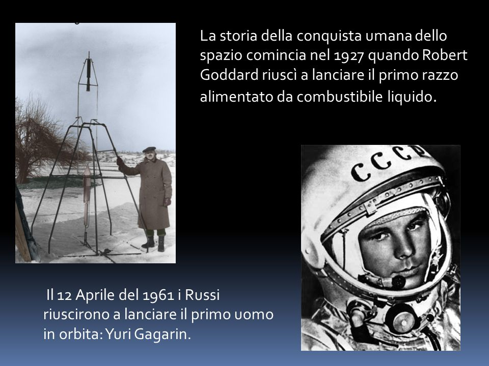 La storia della conquista umana dello spazio comincia nel 1927 quando Robert Goddard riuscì a lanciare il primo razzo alimentato da combustibile liqui