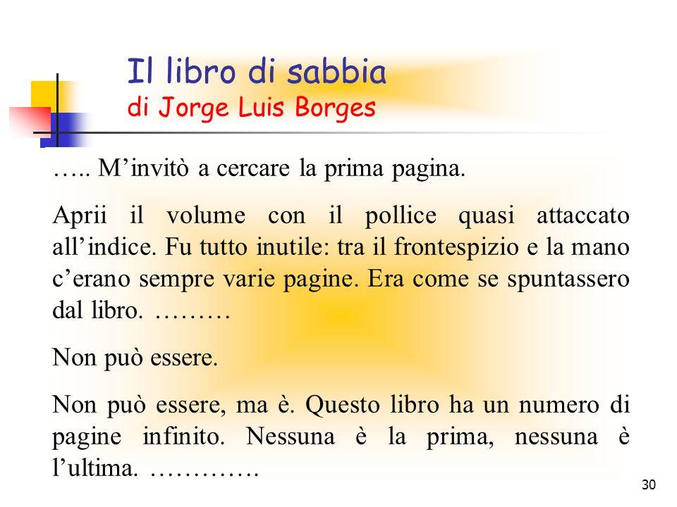 30 Il libro di sabbia di Jorge Luis Borges ….. Minvitò a cercare la prima pagina. Aprii il volume con il pollice quasi attaccato allindice. Fu tutto i