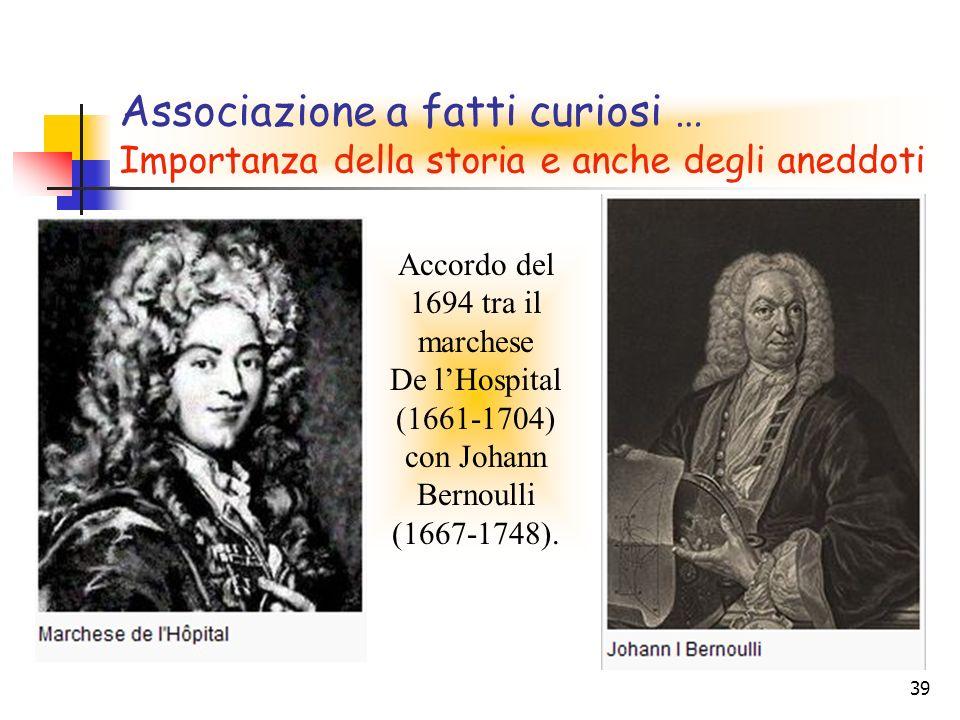 39 Associazione a fatti curiosi … Importanza della storia e anche degli aneddoti Accordo del 1694 tra il marchese De lHospital (1661-1704) con Johann Bernoulli (1667-1748).
