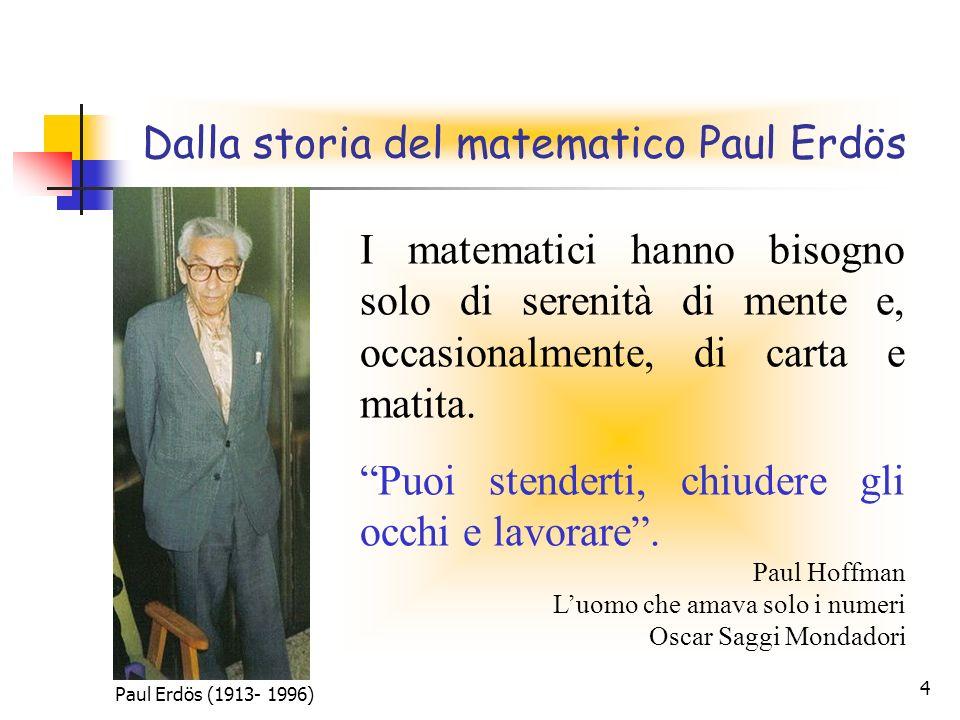 4 Dalla storia del matematico Paul Erdös I matematici hanno bisogno solo di serenità di mente e, occasionalmente, di carta e matita. Puoi stenderti, c