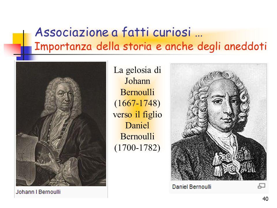40 Associazione a fatti curiosi … Importanza della storia e anche degli aneddoti La gelosia di Johann Bernoulli (1667-1748) verso il figlio Daniel Bernoulli (1700-1782)