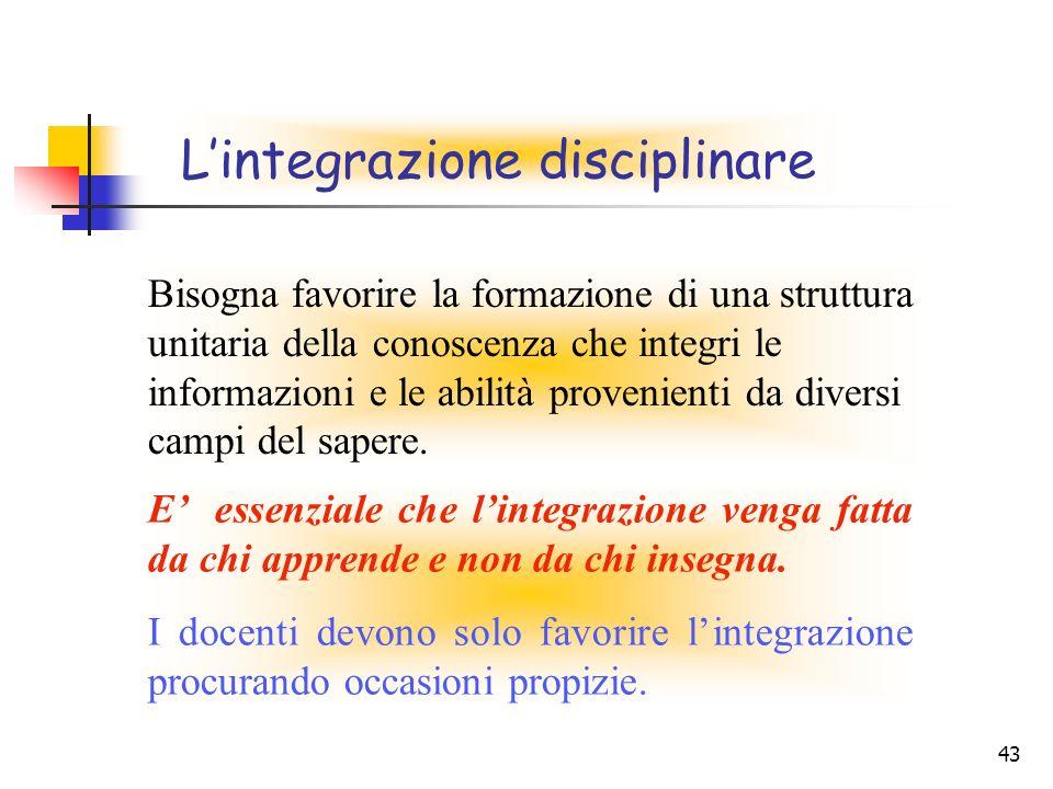 43 Lintegrazione disciplinare E essenziale che lintegrazione venga fatta da chi apprende e non da chi insegna. I docenti devono solo favorire lintegra