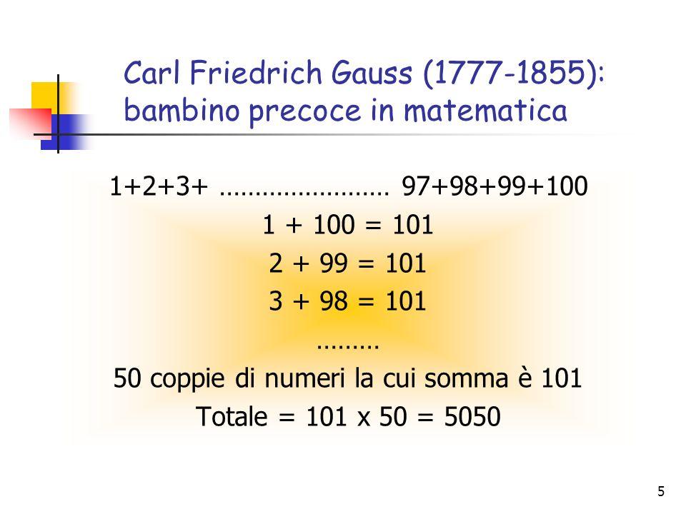 5 Carl Friedrich Gauss (1777-1855): bambino precoce in matematica 1+2+3+ …………………… 97+98+99+100 1 + 100 = 101 2 + 99 = 101 3 + 98 = 101 ……… 50 coppie d