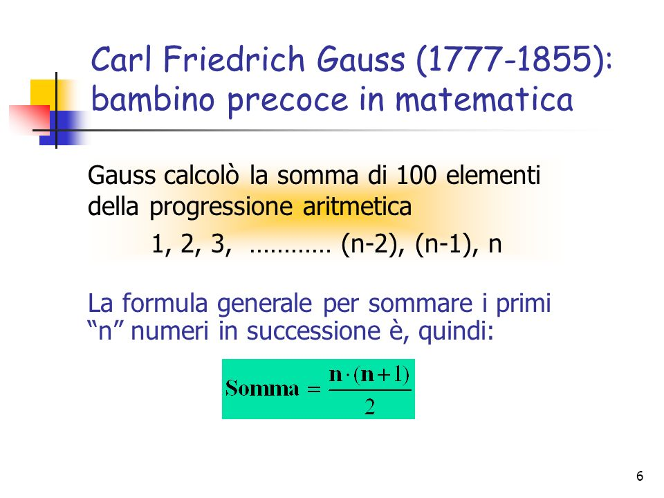 6 Carl Friedrich Gauss (1777-1855): bambino precoce in matematica Gauss calcolò la somma di 100 elementi della progressione aritmetica 1, 2, 3, ………… (
