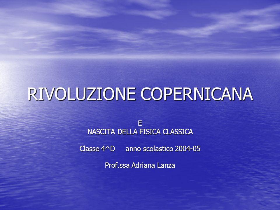 RIVOLUZIONE COPERNICANA E NASCITA DELLA FISICA CLASSICA Classe 4^D anno scolastico 2004-05 Prof.ssa Adriana Lanza