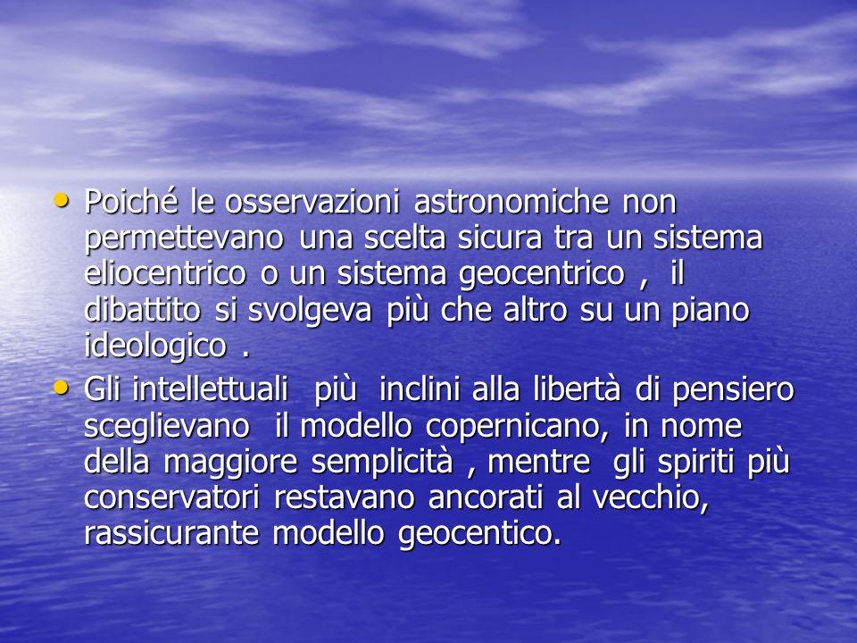 Poiché le osservazioni astronomiche non permettevano una scelta sicura tra un sistema eliocentrico o un sistema geocentrico, il dibattito si svolgeva