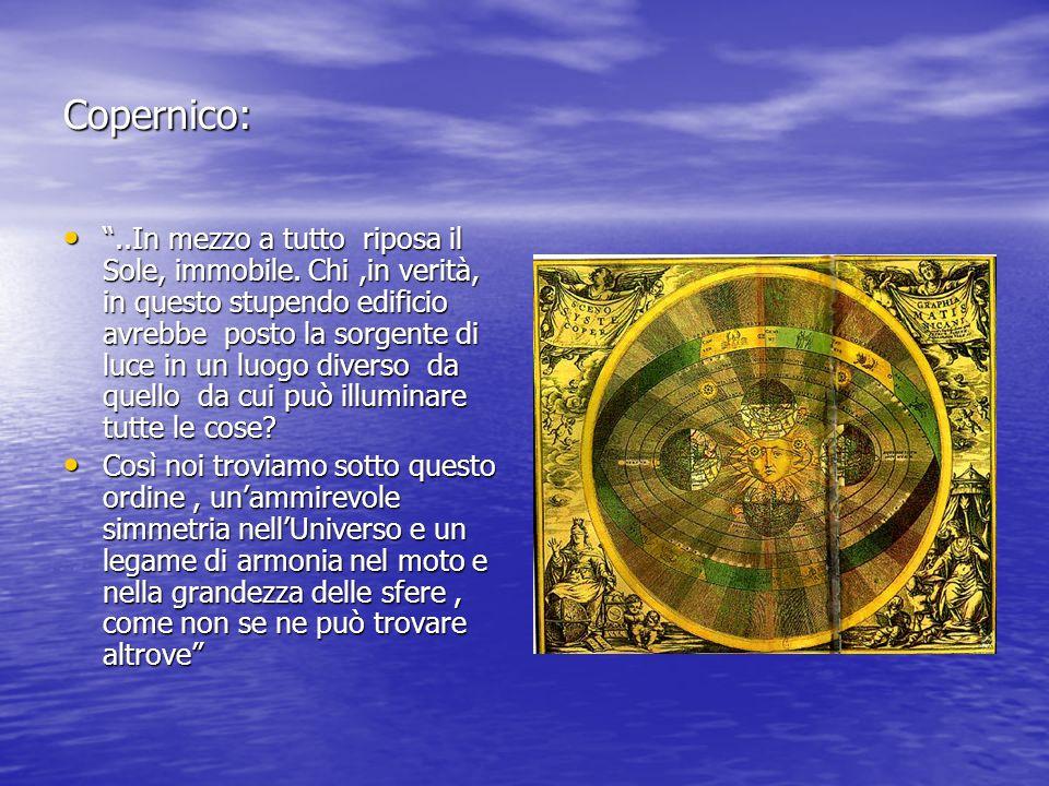 Copernico:..In mezzo a tutto riposa il Sole, immobile. Chi,in verità, in questo stupendo edificio avrebbe posto la sorgente di luce in un luogo divers