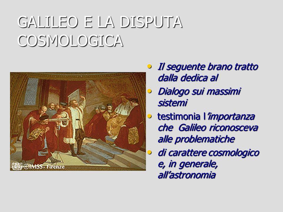 GALILEO E LA DISPUTA COSMOLOGICA Il seguente brano tratto dalla dedica al Il seguente brano tratto dalla dedica al Dialogo sui massimi sistemi Dialogo