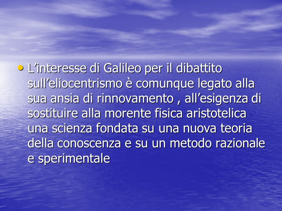 Linteresse di Galileo per il dibattito sulleliocentrismo è comunque legato alla sua ansia di rinnovamento, allesigenza di sostituire alla morente fisi