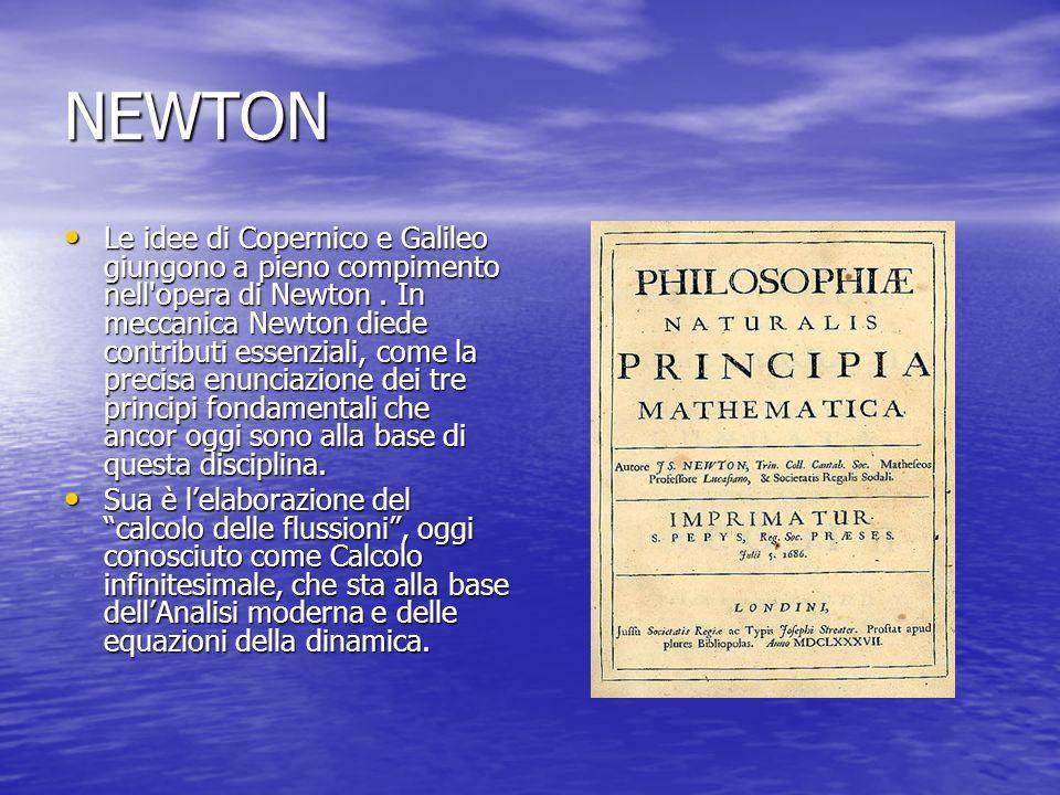 NEWTON Le idee di Copernico e Galileo giungono a pieno compimento nell'opera di Newton. In meccanica Newton diede contributi essenziali, come la preci