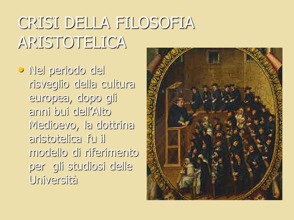 CRISI DELLA FILOSOFIA ARISTOTELICA Nel periodo del risveglio della cultura europea, dopo gli anni bui dellAlto Medioevo, la dottrina aristotelica fu i
