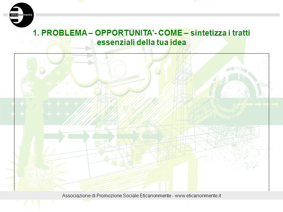 1. PROBLEMA – OPPORTUNITA- COME – sintetizza i tratti essenziali della tua idea Associazione di Promozione Sociale Eticanonmente - www.eticanonmente.i