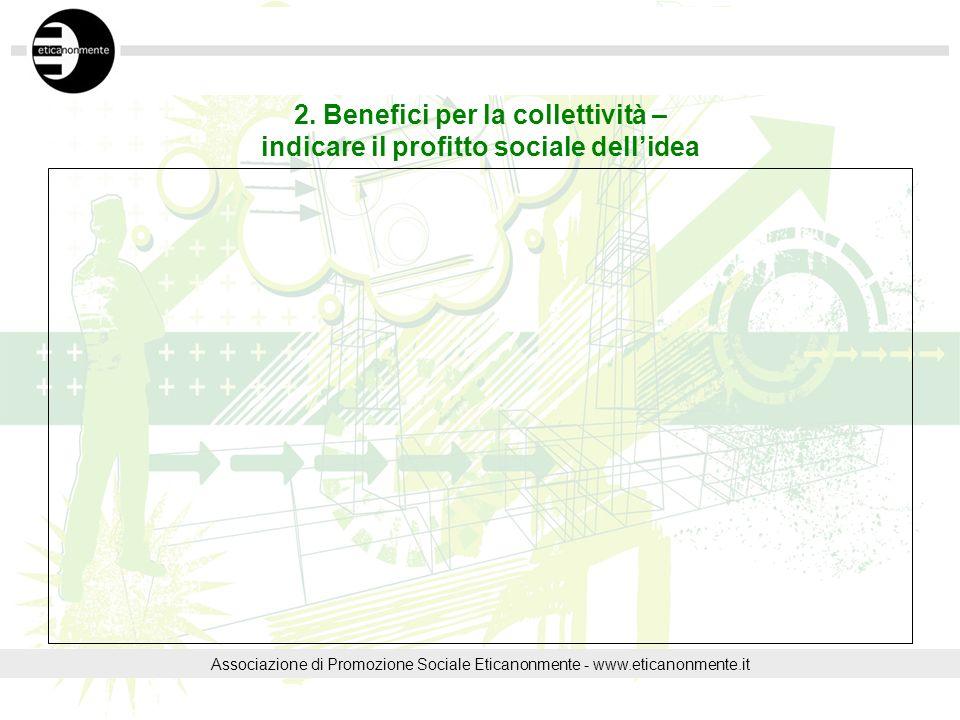 2. Benefici per la collettività – indicare il profitto sociale dellidea Associazione di Promozione Sociale Eticanonmente - www.eticanonmente.it
