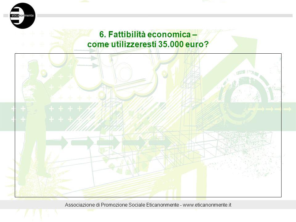 6. Fattibilità economica – come utilizzeresti 35.000 euro? Associazione di Promozione Sociale Eticanonmente - www.eticanonmente.it