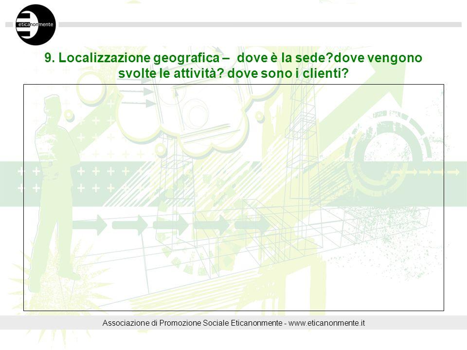 9. Localizzazione geografica – dove è la sede?dove vengono svolte le attività? dove sono i clienti? Associazione di Promozione Sociale Eticanonmente -