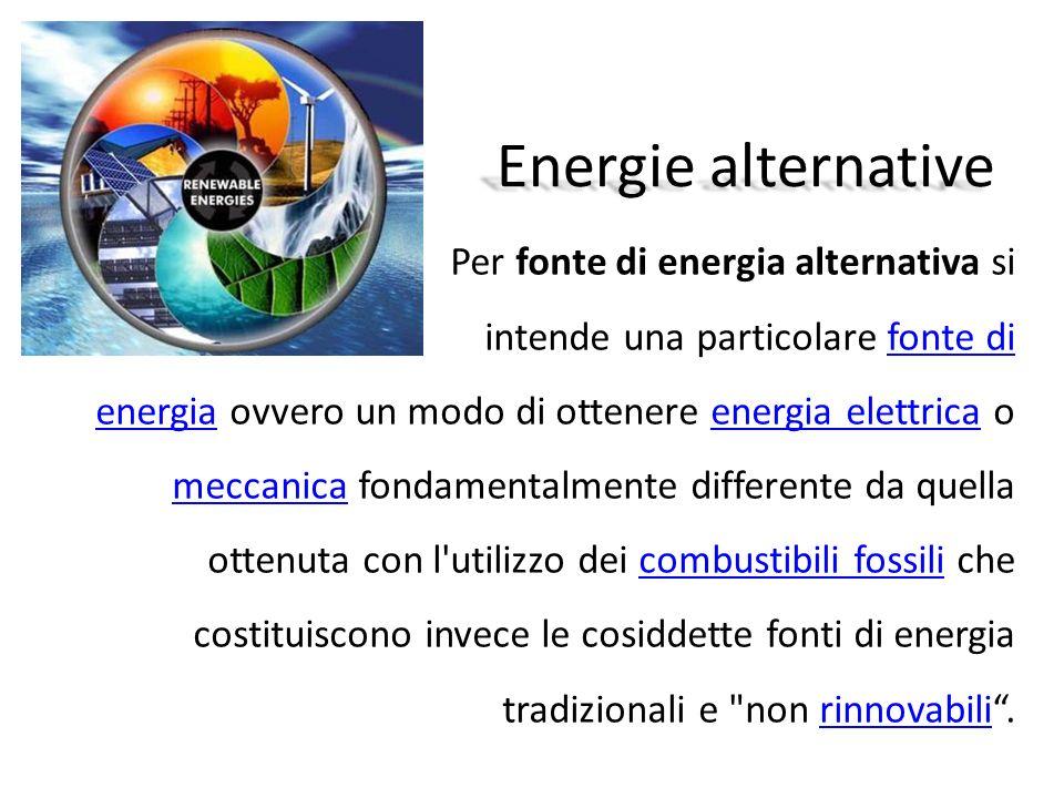 Energie alternative Per fonte di energia alternativa si intende una particolare fonte di energia ovvero un modo di ottenere energia elettrica o meccan