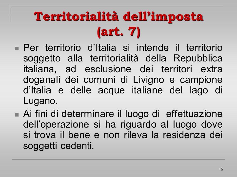 10 Territorialità dellimposta (art. 7) Per territorio dItalia si intende il territorio soggetto alla territorialità della Repubblica italiana, ad escl