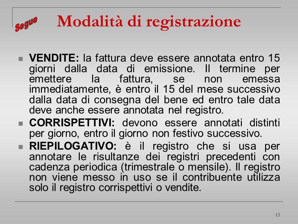 15 Modalità di registrazione VENDITE: la fattura deve essere annotata entro 15 giorni dalla data di emissione. Il termine per emettere la fattura, se