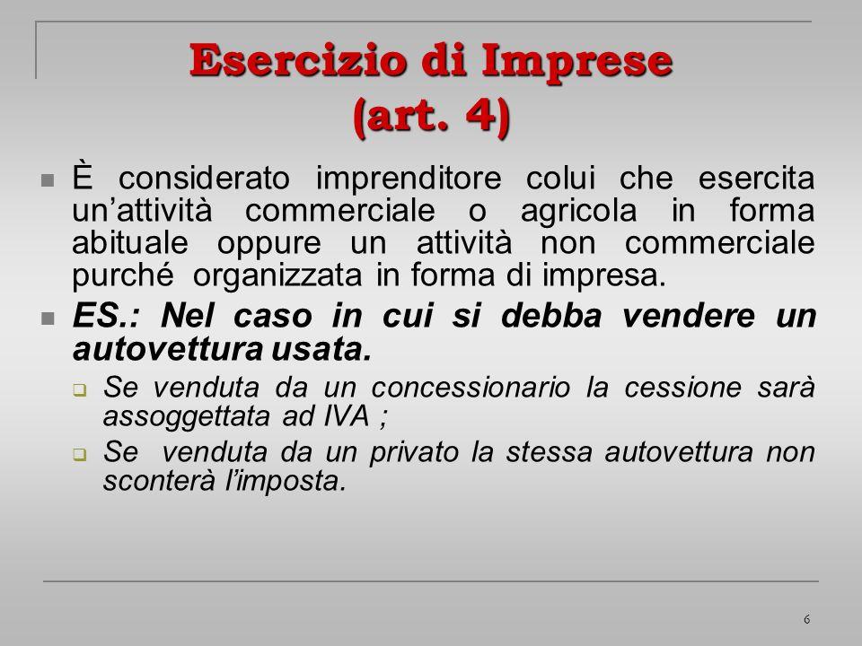 6 Esercizio di Imprese (art. 4) È considerato imprenditore colui che esercita unattività commerciale o agricola in forma abituale oppure un attività n