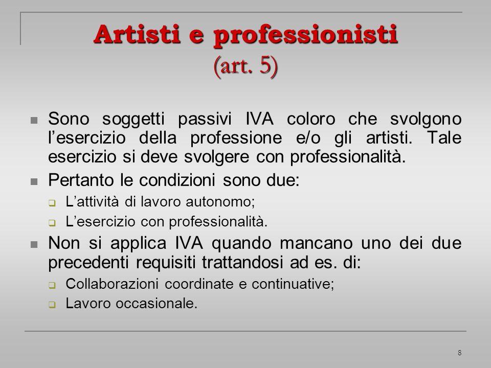 8 Artisti e professionisti (art. 5) Sono soggetti passivi IVA coloro che svolgono lesercizio della professione e/o gli artisti. Tale esercizio si deve