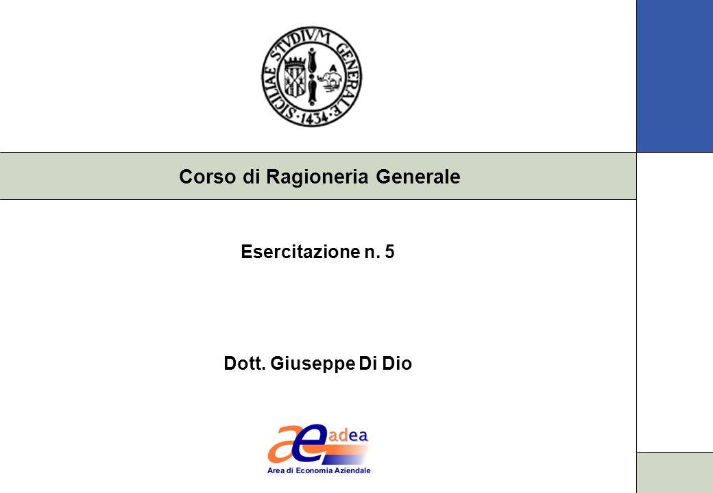 Corso di Ragioneria Generale Esercitazione n. 5 Dott. Giuseppe Di Dio
