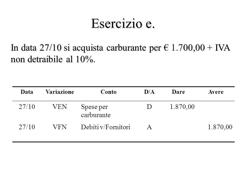 Esercizio e. In data 27/10 si acquista carburante per 00,00 + IVA non detraibile al 10%. In data 27/10 si acquista carburante per 1.700,00 + IVA non d