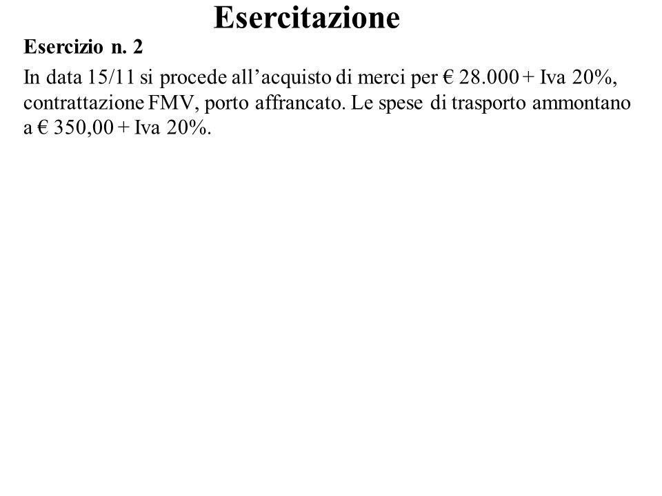 Esercizio n. 2 In data 15/11 si procede allacquisto di merci per 28.000 + Iva 20%, contrattazione FMV, porto affrancato. Le spese di trasporto ammonta
