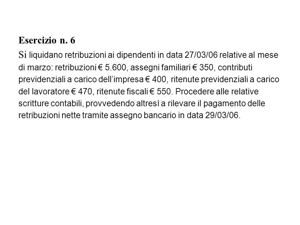 Esercizio n. 6 Si liquidano retribuzioni ai dipendenti in data 27/03/06 relative al mese di marzo: retribuzioni 5.600, assegni familiari 350, contribu