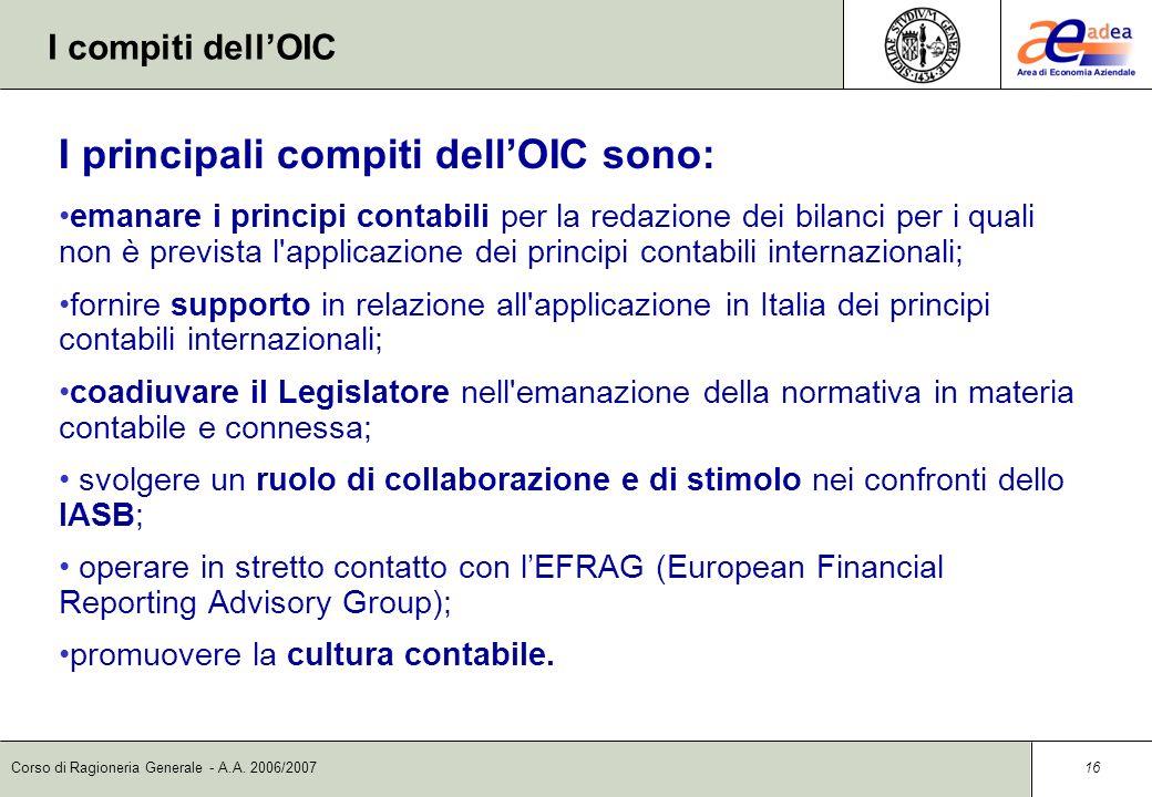 Corso di Ragioneria Generale - A.A. 2006/2007 15 L Organismo Italiano di Contabilità Alla statuizione dei principi contabili è preposto lOIC (Organism