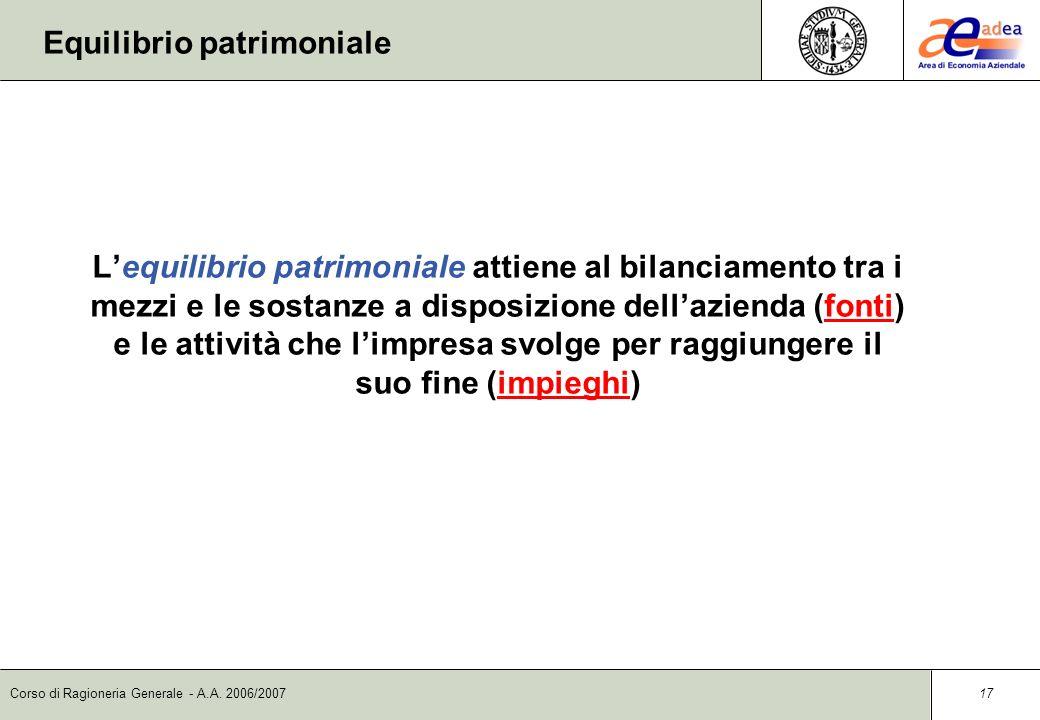 Corso di Ragioneria Generale - A.A. 2006/2007 16 Gli equilibri aziendali Le dimensioni dellequilibrio aziendale sono essenzialmente tre: n Patrimonial