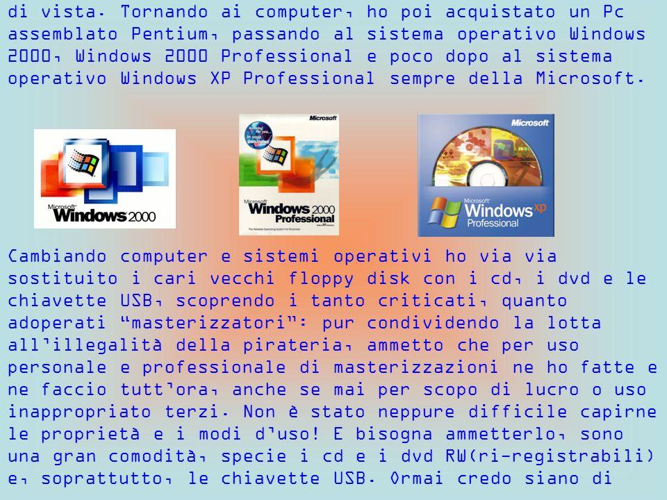di vista. Tornando ai computer, ho poi acquistato un Pc assemblato Pentium, passando al sistema operativo Windows 2000, Windows 2000 Professional e po