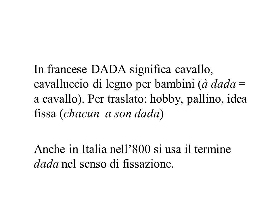 In francese DADA significa cavallo, cavalluccio di legno per bambini (à dada = a cavallo). Per traslato: hobby, pallino, idea fissa (chacun a son dada