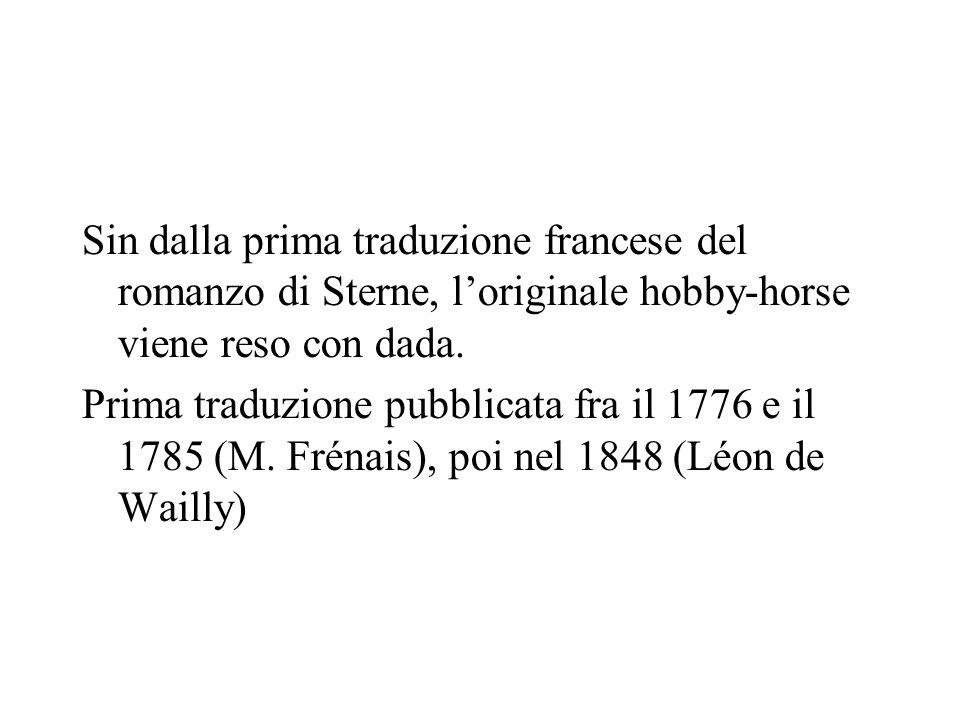 Sin dalla prima traduzione francese del romanzo di Sterne, loriginale hobby-horse viene reso con dada. Prima traduzione pubblicata fra il 1776 e il 17