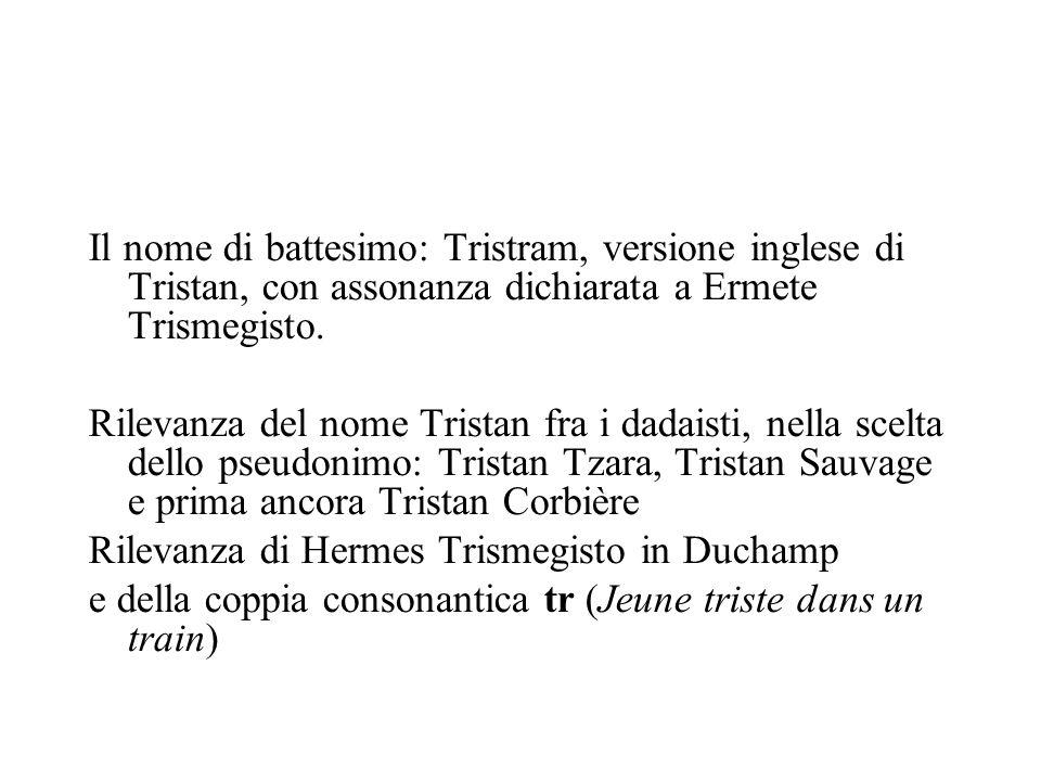 Il nome di battesimo: Tristram, versione inglese di Tristan, con assonanza dichiarata a Ermete Trismegisto. Rilevanza del nome Tristan fra i dadaisti,