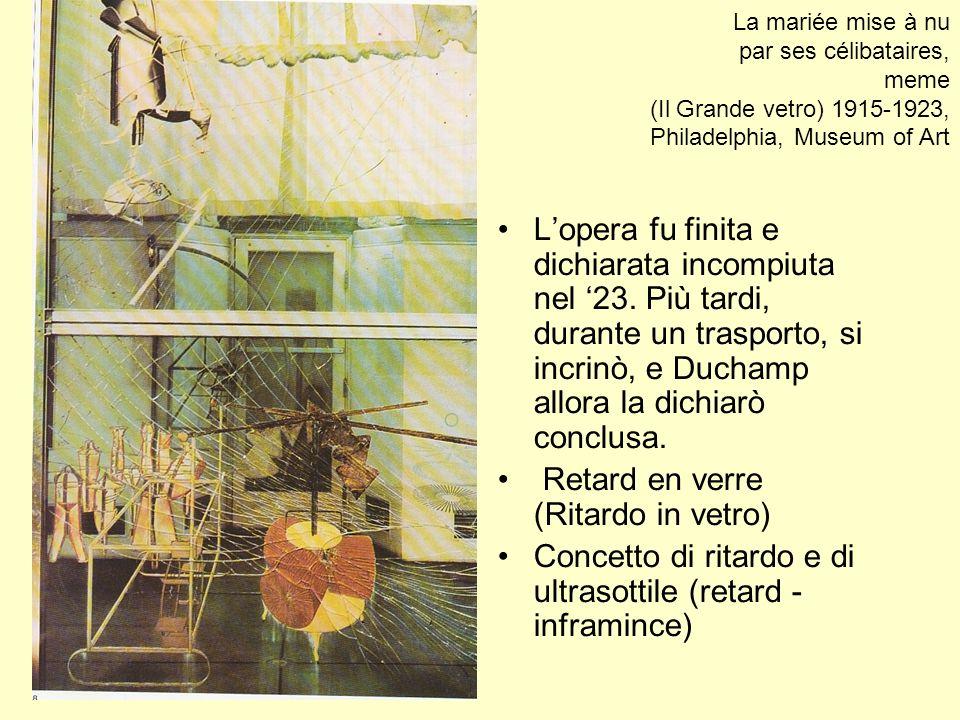 La mariée mise à nu par ses célibataires, meme (Il Grande vetro) 1915-1923, Philadelphia, Museum of Art Lopera fu finita e dichiarata incompiuta nel 2