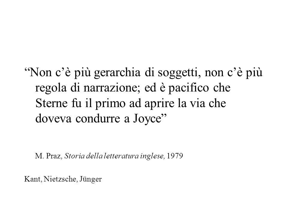 Non cè più gerarchia di soggetti, non cè più regola di narrazione; ed è pacifico che Sterne fu il primo ad aprire la via che doveva condurre a Joyce M