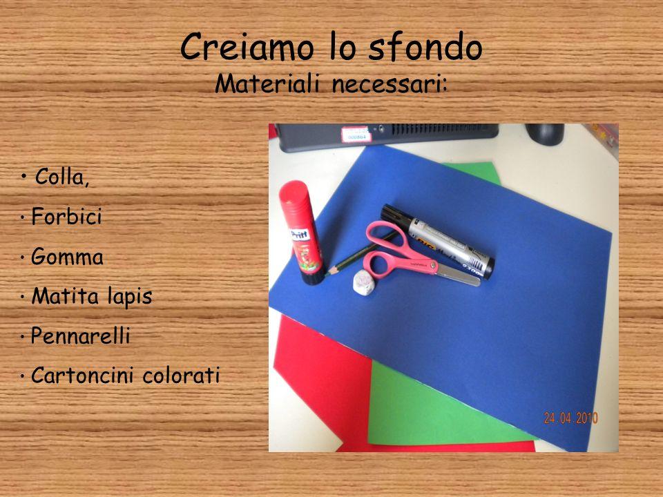 Creiamo lo sfondo Materiali necessari: Colla, Forbici Gomma Matita lapis Pennarelli Cartoncini colorati