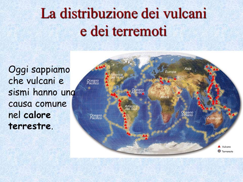 La distribuzione dei vulcani e dei terremoti Oggi sappiamo che vulcani e sismi hanno una causa comune nel calore terrestre.