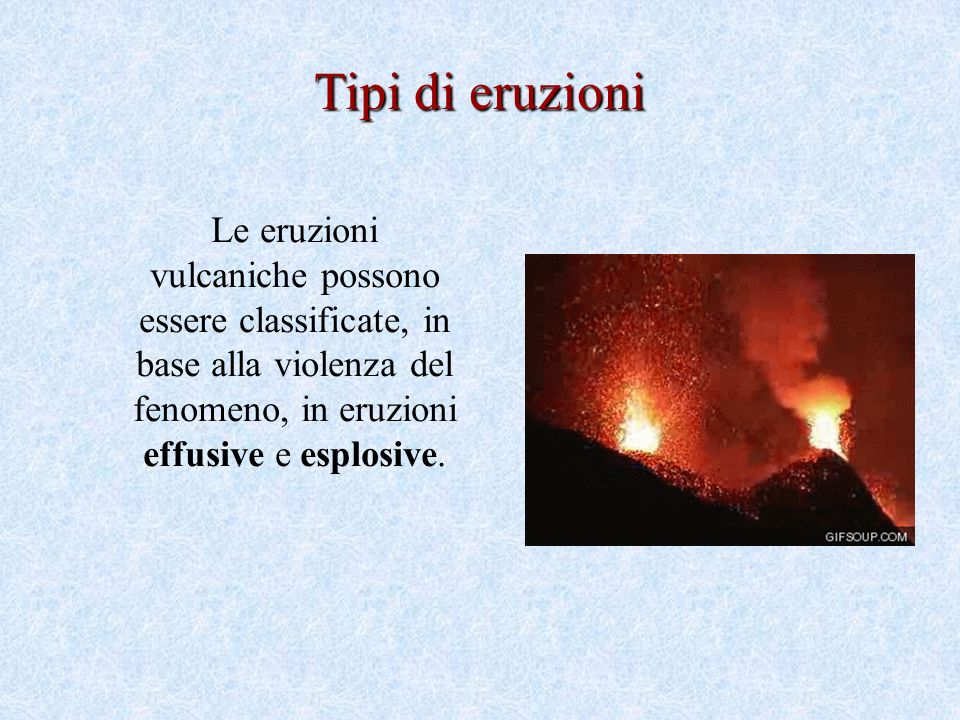 Le eruzioni vulcaniche possono essere classificate, in base alla violenza del fenomeno, in eruzioni effusive e esplosive.